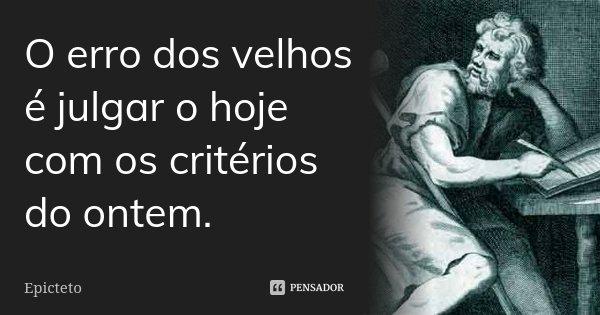 O erro dos velhos é julgar o hoje com os critérios do ontem.... Frase de Epicteto.