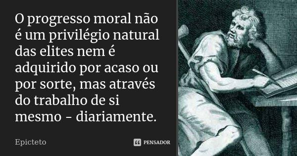 O progresso moral não é um privilégio natural das elites nem é adquirido por acaso ou por sorte, mas através do trabalho de si mesmo - diariamente.... Frase de Epicteto.