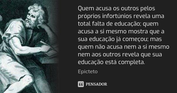 Quem acusa os outros pelos próprios infortúnios revela uma total falta de educação; quem acusa a si mesmo mostra que a sua educação já começou; mas quem não acu... Frase de Epicteto.