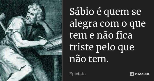 Sábio é quem se alegra com o que tem e não fica triste pelo que não tem.... Frase de Epicteto.