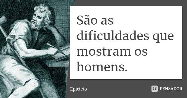 São as dificuldades que mostram os homens.... Frase de Epicteto.
