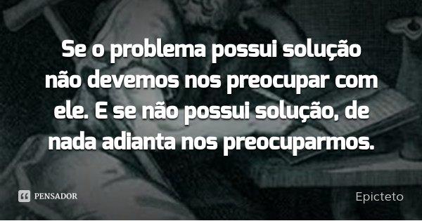 Se o problema possui solução não devemos nos preocupar com ele. E se não possui solução, de nada adianta nos preocuparmos.... Frase de Epicteto.