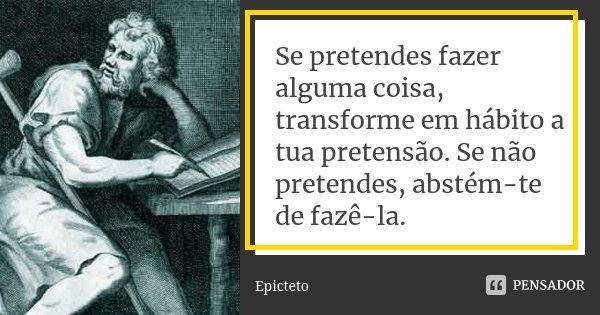 Se pretendes fazer alguma coisa, transforme em hábito a tua pretensão. Se não pretendes, abstém-te de fazê-la.... Frase de Epicteto.