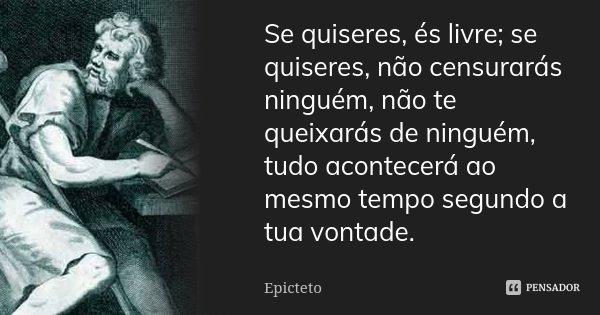 Se quiseres, és livre; se quiseres, não censurarás ninguém, não te queixarás de ninguém, tudo acontecerá ao mesmo tempo segundo a tua vontade.... Frase de Epicteto.