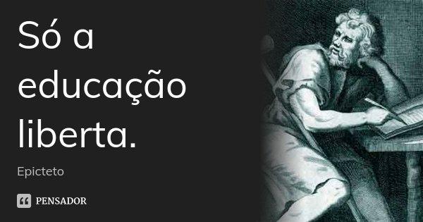 Só a educação liberta.... Frase de Epicteto.