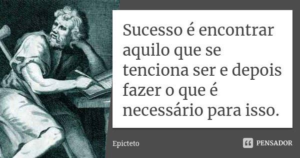 Sucesso é encontrar aquilo que se tenciona ser e depois fazer o que é necessário para isso.... Frase de Epicteto.