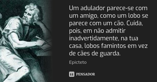 Um adulador parece-se com um amigo, como um lobo se parece com um cão. Cuida, pois, em não admitir inadvertidamente, na tua casa, lobos famintos em vez de cães ... Frase de Epicteto.