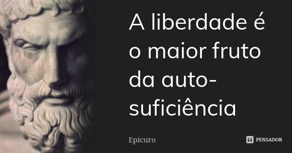 A liberdade é o maior fruto da auto-suficiência... Frase de Epicuro.