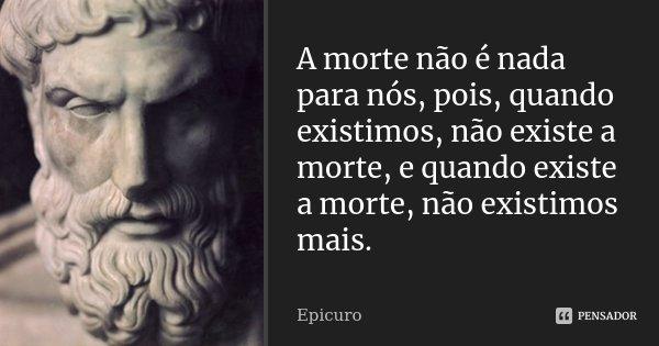 A morte não é nada para nós, pois, quando existimos, não existe a morte, e quando existe a morte, não existimos mais.... Frase de Epicuro.