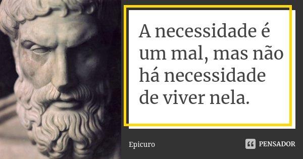 A necessidade é um mal, mas não há necessidade de viver nela.... Frase de Epicuro.