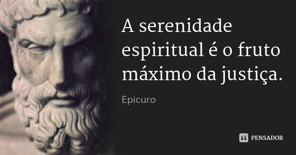 A serenidade espiritual é o fruto máximo da justiça.... Frase de Epicuro.