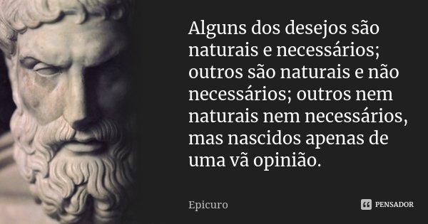 Alguns dos desejos são naturais e necessários; outros são naturais e não necessários; outros nem naturais nem necessários, mas nascidos apenas de uma vã opinião... Frase de Epicuro.