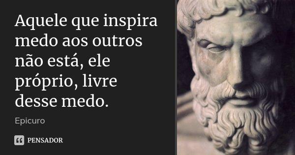 Aquele que inspira medo aos outros não está, ele próprio, livre desse medo.... Frase de Epicuro.
