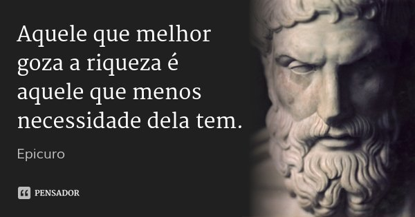 Aquele que melhor goza a riqueza é aquele que menos necessidade dela tem.... Frase de Epicuro.