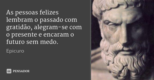As pessoas felizes lembram o passado com gratidão, alegram-se com o presente e encaram o futuro sem medo.... Frase de Epicuro.