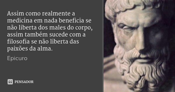 Assim como realmente a medicina em nada beneficia se não liberta dos males do corpo, assim também sucede com a filosofia se não liberta das paixões da alma.... Frase de Epicuro.