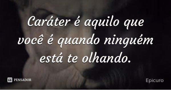 Caráter é aquilo que você é quando ninguém está te olhando.... Frase de Epicuro.