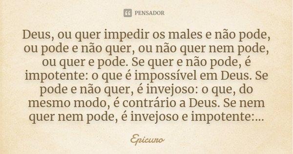 Deus, ou quer impedir os males e não pode, ou pode e não quer, ou não quer nem pode, ou quer e pode. Se quer e não pode, é impotente: o que é impossível em Deus... Frase de Epicuro.