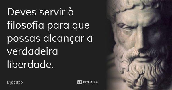 Deves servir à filosofia para que possas alcançar a verdadeira liberdade.... Frase de Epicuro.