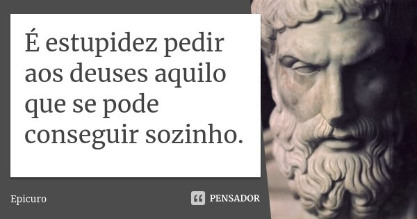 É estupidez pedir aos deuses aquilo que se pode conseguir sozinho.... Frase de Epicuro.