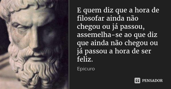 E quem diz que a hora de filosofar ainda não chegou ou já passou, assemelha-se ao que diz que ainda não chegou ou já passou a hora de ser feliz.... Frase de Epicuro.