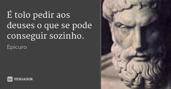 É tolo pedir aos deuses o que se pode conseguir sozinho.... Frase de Epicuro.