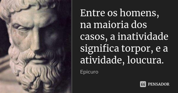 Entre os homens, na maioria dos casos, a inatividade significa torpor, e a atividade, loucura.... Frase de Epicuro.