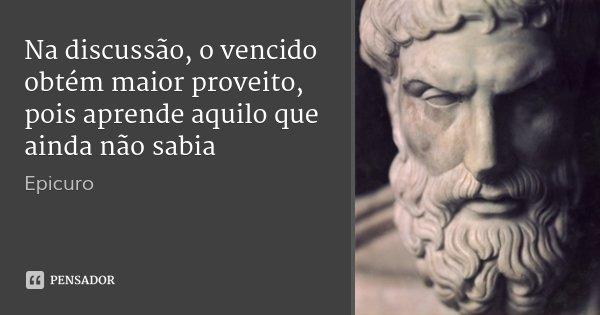 Na discussão, o vencido obtém maior proveito, pois aprende aquilo que ainda não sabia... Frase de Epícuro.