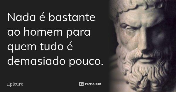Nada é bastante ao homem para quem tudo é demasiado pouco.... Frase de Epicuro.