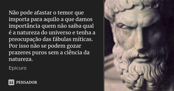 Não pode afastar o temor que importa para aquilo a que damos importância quem não saiba qual é a natureza do universo e tenha a preocupação das fábulas míticas.... Frase de Epicuro.