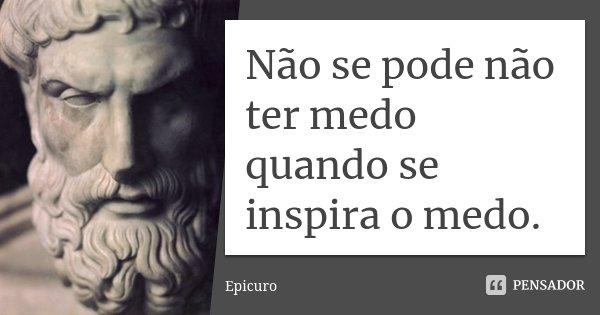Não se pode não ter medo quando se inspira o medo.... Frase de Epicuro.
