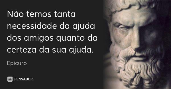 Não temos tanta necessidade da ajuda dos amigos quanto da certeza da sua ajuda.... Frase de Epicuro.