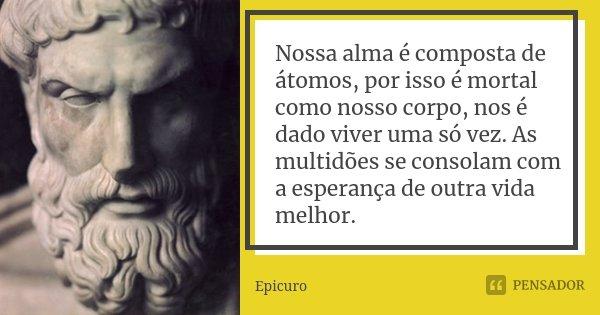 Nossa alma é composta de átomos, por isso é mortal como nosso corpo, nos é dado viver uma só vez. As multidões se consolam com a esperança de outra vida melhor.... Frase de Epicuro.