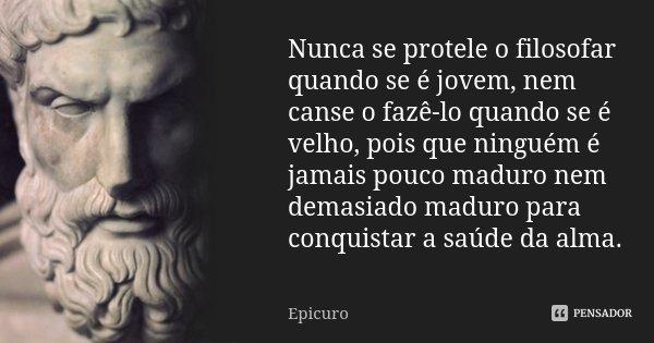 Nunca se protele o filosofar quando se é jovem, nem canse o fazê-lo quando se é velho, pois que ninguém é jamais pouco maduro nem demasiado maduro para conquist... Frase de Epicuro.
