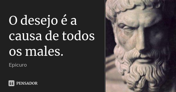 O desejo é a causa de todos os males.... Frase de Epicuro.