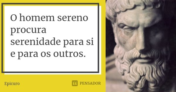 O homem sereno procura serenidade para si e para os outros.... Frase de Epicuro.