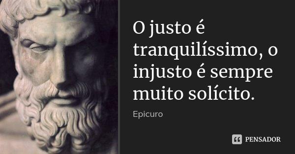 O justo é tranquilíssimo, o injusto é sempre muito solícito.... Frase de Epicuro.