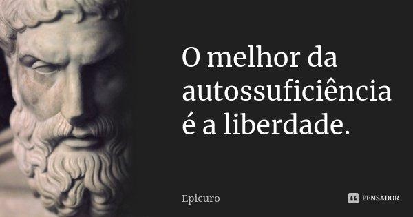 O melhor da autossuficiência é a liberdade.... Frase de Epicuro.