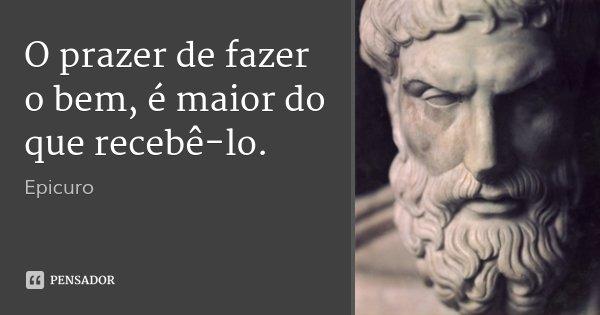 O prazer de fazer o bem, é maior do que recebê-lo.... Frase de Epicuro.