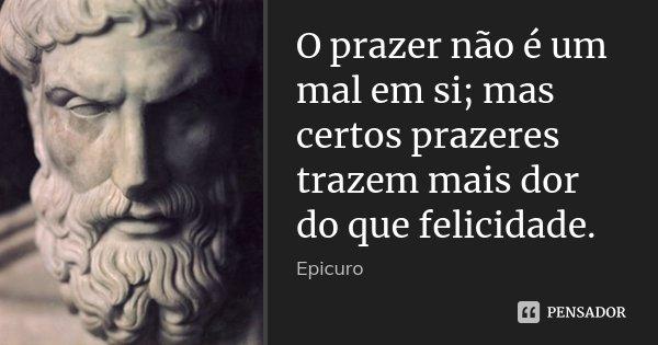 O prazer não é um mal em si; mas certos prazeres trazem mais dor do que felicidade.... Frase de Epicuro.