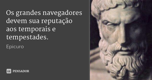 Os grandes navegadores devem sua reputação aos temporais e tempestades.... Frase de Epicuro.