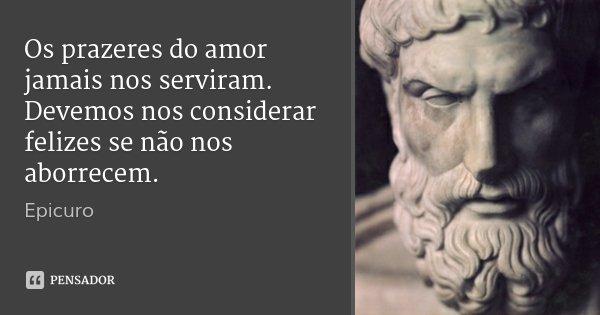 Os prazeres do amor jamais nos serviram. Devemos nos considerar felizes se não nos aborrecem.... Frase de Epicuro.