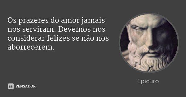Os prazeres do amor jamais nos serviram. Devemos nos considerar felizes se não nos aborrecerem.... Frase de Epicuro.