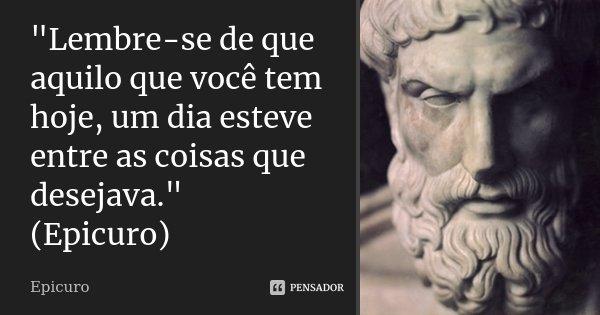 """""""Lembre-se de que aquilo que você tem hoje, um dia esteve entre as coisas que desejava."""" (Epicuro)... Frase de Epicuro."""