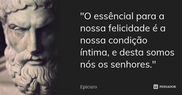 """""""O essêncial para a nossa felicidade é a nossa condição íntima, e desta somos nós os senhores.""""... Frase de Epícuro."""