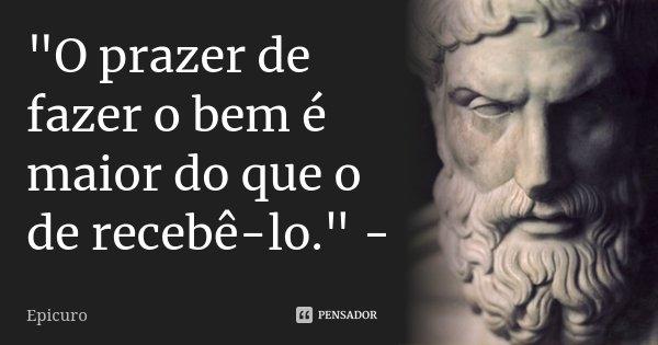 """""""O prazer de fazer o bem é maior do que o de recebê-lo."""" -... Frase de Epicuro."""