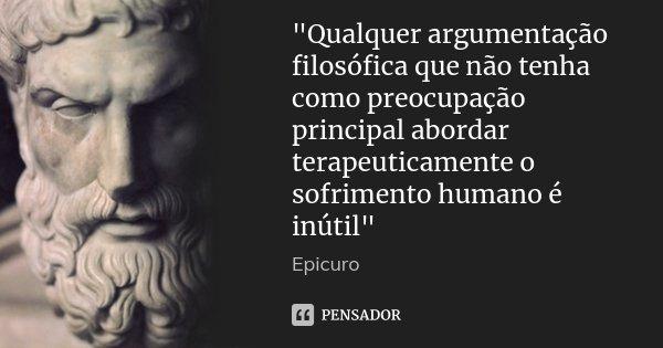 """""""Qualquer argumentação filosófica que não tenha como preocupação principal abordar terapeuticamente o sofrimento humano é inútil""""... Frase de Epicuro."""