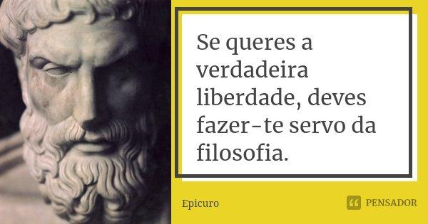 Se queres a verdadeira liberdade, deves fazer-te servo da filosofia.... Frase de Epicuro.