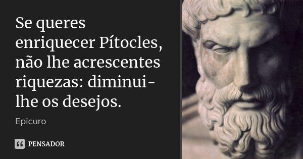 Se queres enriquecer Pítocles, não lhe acrescentes riquezas: diminui-lhe os desejos.... Frase de Epicuro.