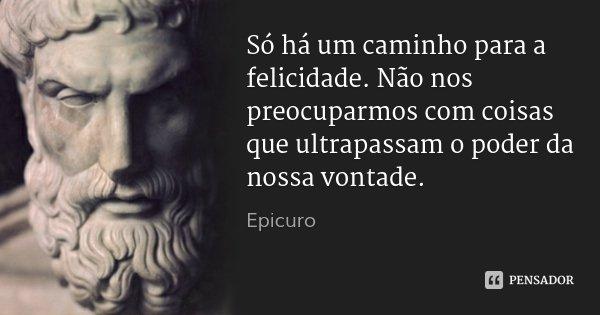 Só há um caminho para a felicidade. Não nos preocuparmos com coisas que ultrapassam o poder da nossa vontade.... Frase de Epicuro.